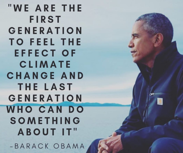 We are the first generation to feel the effect of climate change and the last generation who can do something about it.